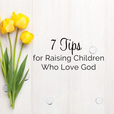 7 Tips for Raising Children Who Love God